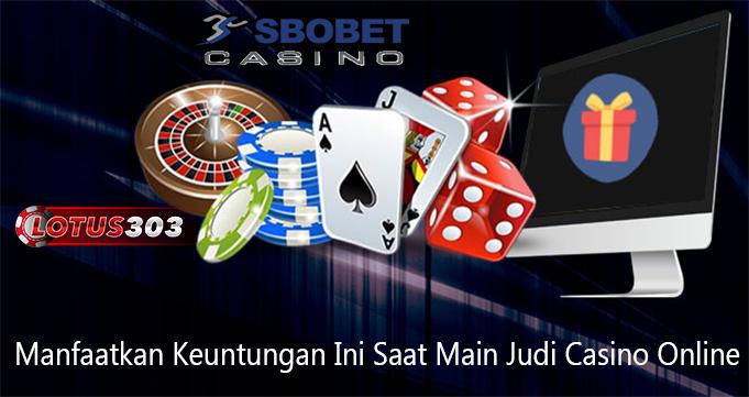 Manfaatkan Keuntungan Ini Saat Main Judi Casino Online