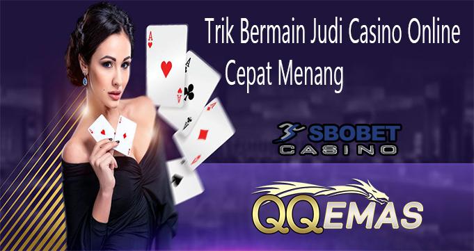 Trik Bermain Judi Casino Online Cepat Menang